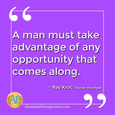 A man must take advantage of any opporunity that comes along. - Ray Kroc