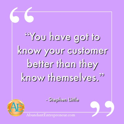 Abundant Entrepreneur: Stephen Little - Know your customer better than they know themselves.