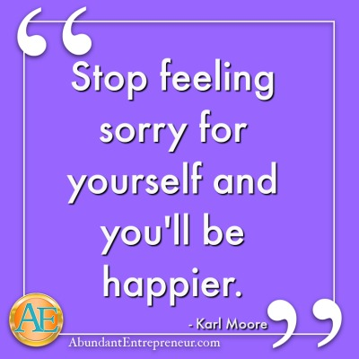 Stop feeling sorry for yourself and you