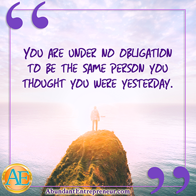You are under no obligation to be the same person you thought you were yesterday.