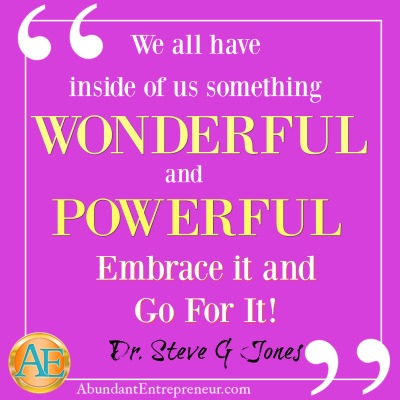 We all have inside of us something WONDERFUL and POWERFUL. Embrace it and go for it. Dr. Steve G. Jones